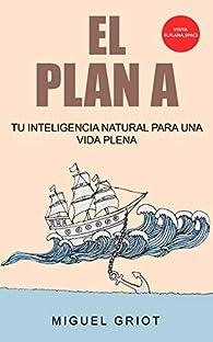 El Plan A: Descubre tu inteligencia natural para una vida plena par Miguel Griot