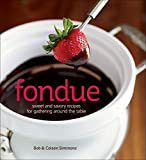Fondue: Sweet and Savory Recipes for Gathering Around the Table