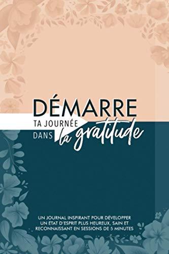 Démarre ta journée dans la gratitude: Un journal inspirant pour développer un état d'esprit plus heureux, sain et reconnaissant en sessions de 5 minutes