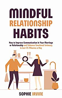 Mindful Relationship Habits: How to Improve Communication in Your Marriage or Relationship and Enhance Emotional Intimacy in Just 25 Minutes a Day (English Edition) van [Sophie Irvine]