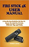 FIRE STICK 4K USER MANUAL: A Step By Step Guideline On How To Master The 2020 Fire TV Stick. With 45+ Tips and Tricks