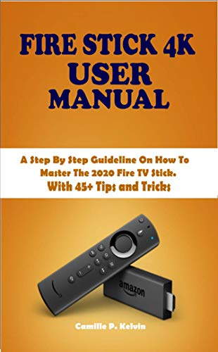FIRE STICK 4K USER MANUAL: A Step By Step Guideline On How To Master The 2020 Fire TV Stick. With 45+ Tips and Tricks (English Edition)