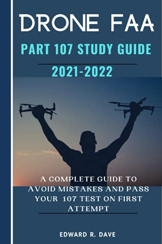 Drone FAA Part 107 Study Guide 2021-2022: A Complete Guide to Avoid Mistakes and Pass Your 107 Test on First Attempt