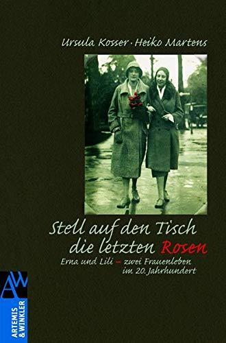 Stell auf den Tisch die letzten Rosen: Erna Und Lili - zwei Frauenleben im 20. Jahrhundert (Artemis & Winkler Sachbuch)