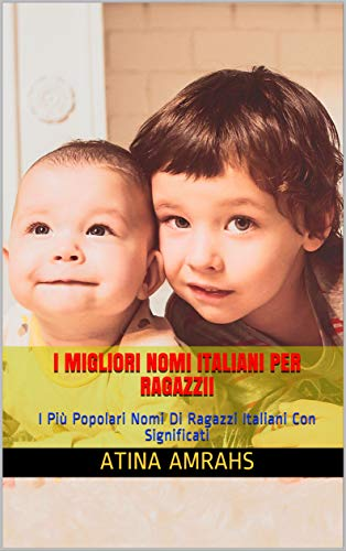 I Migliori Nomi Italiani Per RagazziI: I Più Popolari Nomi Di Ragazzi Italiani Con Significati (Italian Edition)