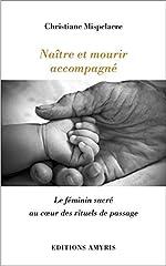 Naître et mourir accompagné - Le féminin sacré au coeur des rituels de passage de Christiane Mispelaere