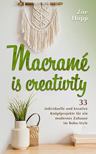 Macramé is creativity: 33 individuelle und kreative Knüpfprojekte für ein modernes Zuhause im Boho-Style