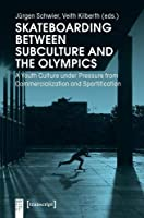 Skateboarding Between Subculture and the Olympics: A Youth Culture Under Pressure from Commercialization and Sportification (Body Cultures)