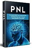 PNL ; Le manuel définitif sur la programmation neurolinguistique pour la réussite...