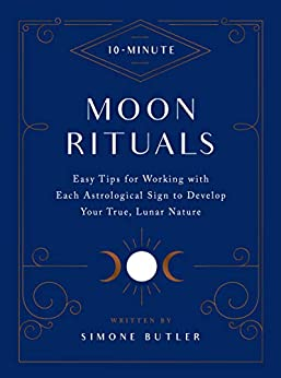 10-Minute Moon Rituals: Easy Tips for Working with Each Astrological Sign to Develop Your True, Lunar Nature (10 Minute) (English Edition) di [Simone Butler]
