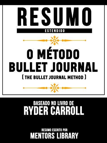 Resumo Estendido: O Método Bullet Journal (The Bullet Journal Method) - Baseado No Livro De Ryder Carroll