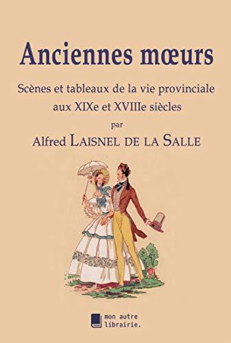Anciennes moeurs: Scènes et tableaux de la vie provinciale aux XIXe et XVIIIe siècles (French Edition)