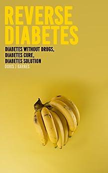Reverse Diabetes : Diabetes Without Drugs, Diabetes Cure, Diabetes Solution by [Doris J. Barnes]