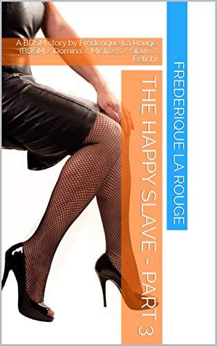 The happy Slave - Part 3: A BDSM story by Frederique La Rouge (BDSM / Domina / Mistress / Slave / Fetish) (English Edition)