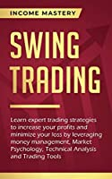 Swing Trading: Learn expert trading strategies to increase your profits and minimize your loss by leveraging money management, Market Psychology, Technical Analysis and Trading Tools