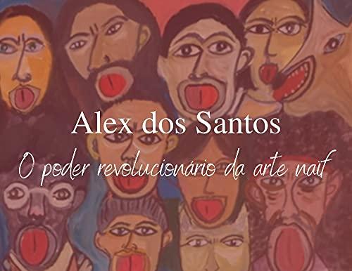 Alex Benedito dos Santos : O poder revolucionário da arte naïf (Portuguese Edition)