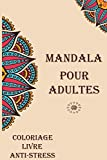 MANDALA POUR ADULTES COLORIAGE LIVRE ANTI-STRESS: Un livre de coloriage pour Adultes avec des mandalas faciles, amusants, relaxants et anti stress (French Edition)