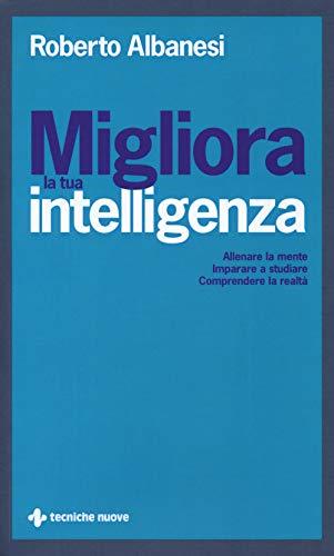 Migliora la tua intelligenza. Allenare la mente. Imparare a studiare. Comprendere la realtà