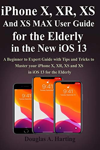 iPhone X, XR, XS and XS Max User Guide for the Elderly in the New iOS 13: A Beginner to Expert Guide with Tips and Tricks to Master your iPhone X, XR, XS and XS in iOS 13 for the Elderly