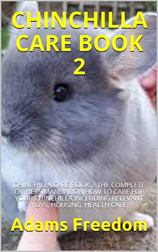 CHINCHILLA CARE: CHINCHILLA CARE :THE COMPLETE OWNERS MANUAL ON HOW TO CARE FOR YOUR CHINCHILLA INCLUDING RELEVANT YOYS, HOUSING, HEALTH CARE (English Edition)