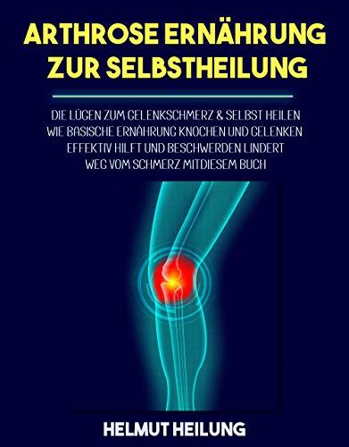 Arthrose Ernährung zur Selbstheilung: Die Lügen zum Gelenkschmerz & selbst heilen. Wie basische Ernährung Knochen und Gelenken effektiv hilft und Beschwerden lindert. Weg vom Schmerz mit diesem Buch.