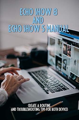 Echo Show 8 And Echo Show 5 Manual: Create A Routine, And Troubleshooting Tips For Both Devices: Amazon Echo Alexa 8 (English Edition)