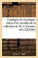 Catalogue de Céramique Ancienne, Objets d'Art, Meubles, Tapisseries Anciennes: de la Collection de M. A. Fournier Aîné