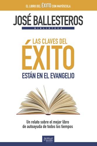 Las claves del éxito están en el Evangelio: Un relato sobre el mejor libro de autoayuda de todos los tiempos (Biblioteca José Ballesteros)