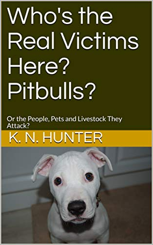 Who's the Real Victims Here? Pitbulls?: Or the People, Pets and Livestock That Are Attacked? (English Edition)