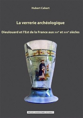 La Verrerie Archéologique : Dieulouard et l'Est de la France aux Xvie et Xviie Siecles