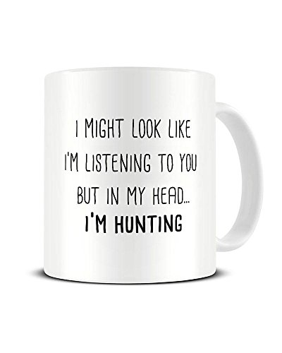 I Might Look Like I'm Listening to You But in My Head I'm. Hunting - Ceramic Coffee Mug - Tea Mug - Great Gift Idea