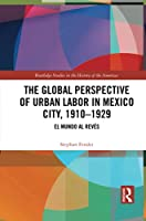 The Global Perspective of Urban Labor in Mexico City, 1910-1929: El Mundo Al Revés (Routledge Studies in the History of the Americas)