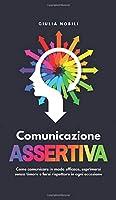 Comunicazione Assertiva: Come comunicare in modo efficace, esprimersi senza timore e farsi rispettare in ogni occasione (Comunicare Meglio)