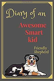 Diary of an Awesome Smart Kid: (Friendly Shepherd) Kids Journal 100 Pages Lined, Amazing Pet - Creative Diary, Journal,Not...