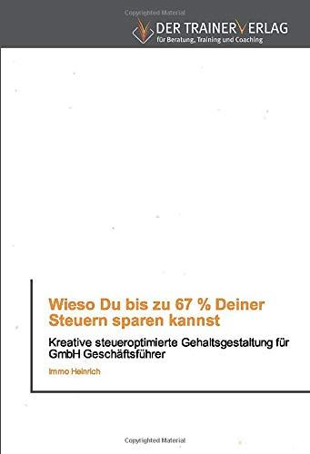 Wieso Du bis zu 67 % Deiner Steuern sparen kannst: Kreative steueroptimierte Gehaltsgestaltung für GmbH Geschäftsführer