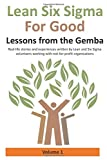 Lean Six Sigma for Good: Lessons from the Gemba (Volume 1): Real-life stories and experiences written by Lean and Six Sigma volunteers working with not-for-profit organizations