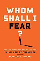 Whom Shall I Fear?: Urgent Questions for Christians in an Age of Violence