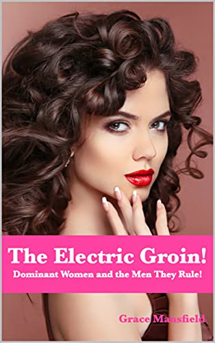 The Electric Groin: Dominant Women and the Men They Rule! (English Edition)