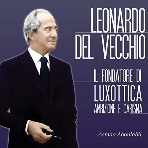 Leonardo Del Vecchio: Il fondatore di Luxottica - Ambizione e carisma copertina
