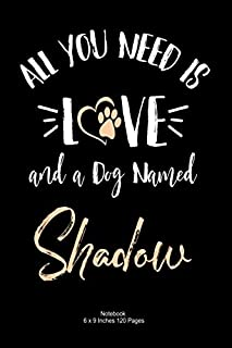 All You Need is Love and a Dog Named Shadow: lined Notebook Journal To Write In 6 x 9, 120 pages | Cute Shadow Dog Name No...