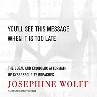 You'll See This Message When It Is Too Late     The Legal and Economic Aftermath of Cybersecurity Breaches              By:                                                                                                                                 Josephine Wolff                               Narrated by:                                                                                                                                 Kate Reading                      Length: 14 hrs     6 ratings     Overall 4.7