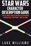 Star Wars: Star Wars Character Description Guide: The Ultimate Encyclopedia of Star Wars Characters, Creatures, and Villains