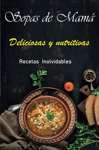 SOPAS DE MAMÁ: Libro de Sopas Deliciosas y Nutritivas Recetas Inolvidables. Bajan...