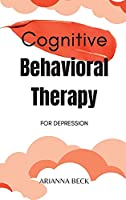 Cognitive Behavioral Therapy for Depression: 7 Techniques for Understanding and Overcoming Depression with CBT. Includes Exercises to Combat Negative Thinking