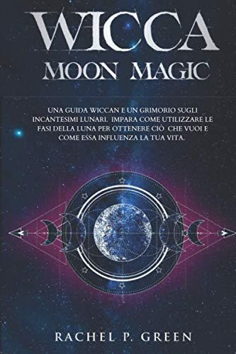 Wicca Moon Magic: Una Guida Wiccan e un Grimorio sugli Incantesimi Lunari. Impara Come Utilizzare le Fasi della Luna per Ottenere Ciò che Vuoi e Come Essa Influenza la tua Vita.