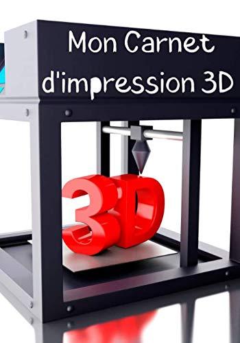 Mon carnet d'impression 3D: Journal de bord pour impression 3D - Cahier de suivi - Accessoire pour imprimante 3D FDM et SLA - Processus de fabrication - Idée de cadeau geek