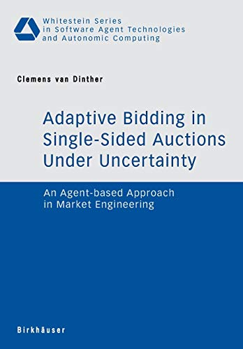 Adaptive Bidding in Single-Sided Auctions under Uncertainty: An Agent-based Approach in Market Engineering (Whitestein Series in Software Agent Technologies and Autonomic Computing)