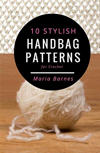 10 Stylish Handbag Patterns for Crochet: A trendy collection of easy-to-make crochet bags By Maria Barnes