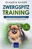 Zwergspitz Training – Hundetraining für Deinen Zwergspitz: Wie Du durch gezieltes Hundetraining eine einzigartige Beziehung zu Deinem Zwergspitz aufbaust