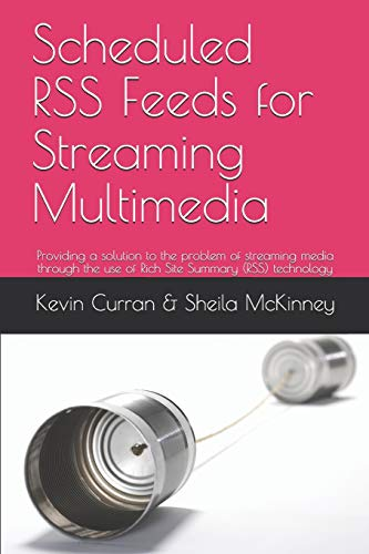 Scheduled RSS Feeds for Streaming Multimedia: Providing a solution to the problem of streaming media through the use of Rich Site Summary (RSS) technologyKevin